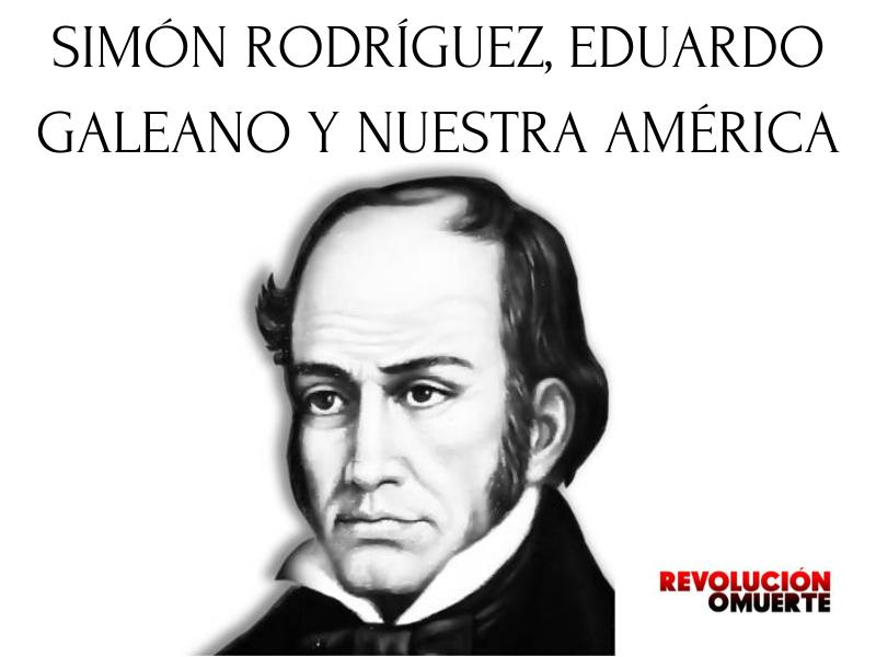 SIMÓN RODRÍGUEZ, EDUARDO GALEANO Y NUESTRA AMÉRICA