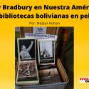 Ray Bradbury en Nuestra América_ Las bibliotecas bolivianas en peligro