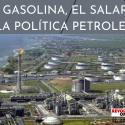 LA GASOLINA, EL SALARIO Y LA POLÍTICA PETROLERA